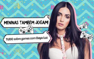 Meninas também jogam. Tudo sobre games com Daya Luz