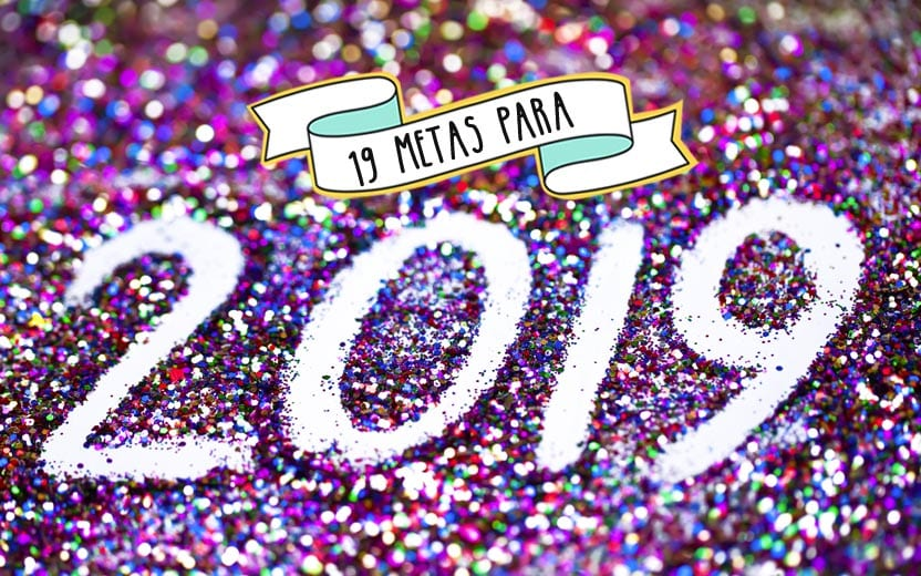 Metas Para 2019 Dezenove Metas Para Você Ter O Melhor Ano Da Sua Vida