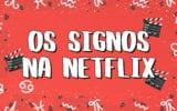 Os signos assistem à Netflix