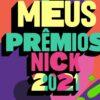 Meus Prêmios Nick 2021: saiba como votar nos seus artistas preferidos!